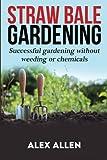 Straw bale gardening: Successful Gardening without weeding or chemicals (Straw bale gardening, gardening, vegetable…