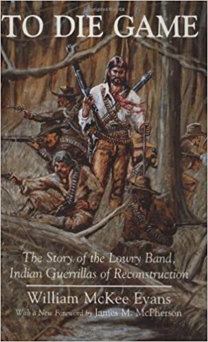To Die Game The Story Of The Lowry Band Indian Guerrillas Of