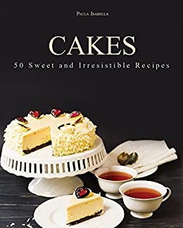 Cakes 50 Sweet And Irresistible Recipes By Isabella Paula