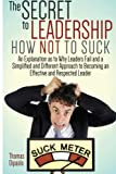 img - for The Secret to Leadership: How Not to Suck: An Explanation as to Why Leaders Fail And a Simplified And Different Approach to Becoming an Effective And Respected Leader book / textbook / text book