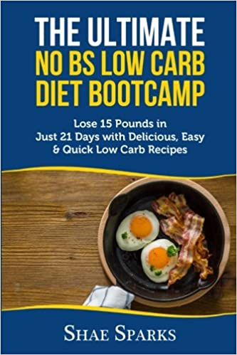 THE ULTIMATE NO BS LOW CARB DIET BOOTCAMP: Lose 15 Pounds in Just 21 Days  with Delicious, Easy & Quick Low Carb Recipes: Shae Sparks: 9781546706946:  ...