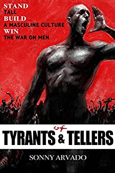 Of Tyrants & Tellers: Stand Tall. Build a Masculine Culture. Win the War on Men. by [Arvado, Sonny]