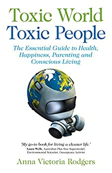 Toxic World Toxic People: The Essential Guide To Health Happiness Parenting and Conscious Living by [Rodgers, Anna Victoria]