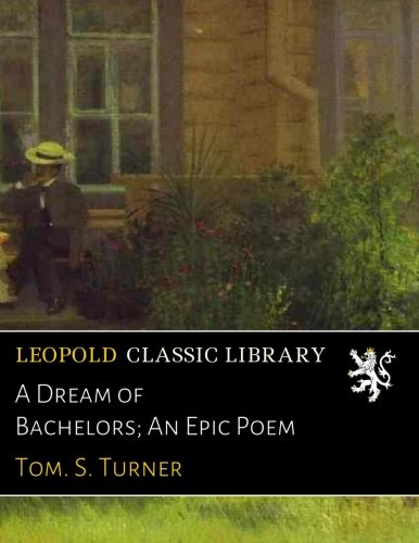 A Dream of Bachelors; An Epic Poem