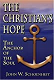 The Christian's Hope - the Anchor of the Soul : What the Bible Really Says about Death, Judgment, Rewards, Heaven, and the Future Life on a Restored Earth, John W. Schoenheit, 0962897167