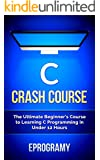 C: Crash Course - The Ultimate Beginner's Course to Learning C Programming in Under 12 Hours