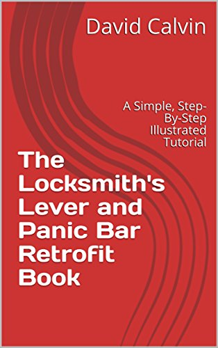 The Locksmith's Lever and Panic Bar Retrofit Book: A Simple, Step-By-Step Illustrated Tutorial