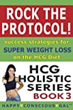 Rock The Protocol! Success Strategies For Super Weight Loss On The HCG Diet (HCG Holistic Series Book 3)