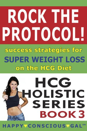 Rock The Protocol! Success Strategies For Super Weight Loss On The HCG Diet (HCG Holistic Series Book - Rock Diet