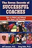 The Seven Secrets of Successful Coaches : How to Unlock and Unleash Your Team's Full Potential, Jeff Janssen, Greg Dale, 1892882027
