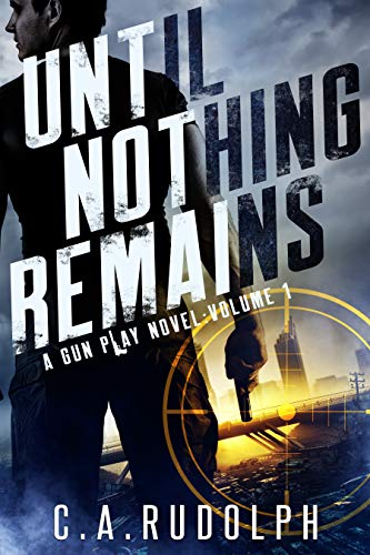 Until Nothing Remains: A Hybrid Post-Apocalyptic Espionage Adventure (A Gun Play Novel: Volume 1) by [Rudolph, C.A.]