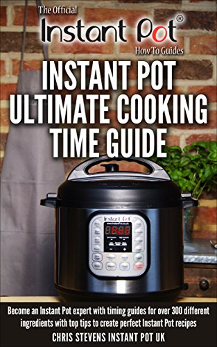 Instant Pot Ultimate Cooking Time Guide: Become an Instant Pot expert with timing guides for over 300 different ingredients with top tips to create perfect ... Instant Pot 'How To' Guides Book 2) by [Stevens, Chris]