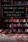 The Library Ladies and the Body Behind the Library, Marie Green, 1477245863