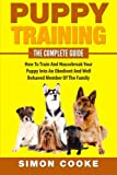 Puppy Training: The Complete Guide: How To Train And Housebreak Your Puppy Into An Obedient And Well Behaved Member Of The Family