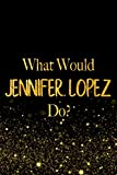What Would Jennifer Lopez Do?: Black and Gold Jennifer Lopez Notebook For Women