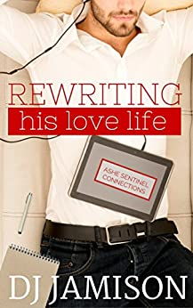 Rewriting His Love Life (Ashe Sentinel Connections Book 3) by [Jamison, DJ]