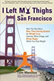 img - for I Left My Thighs in San Francisco: How You Can Use a New Time-Saving System for Weight Loss, Exercise, More Energy, and Being Happy While You Drop Weight book / textbook / text book