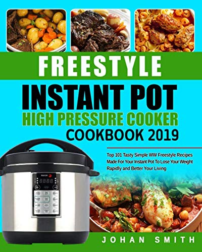 Freestyle Instant Pot High Pressure Cooker Cookbook 2019: Top 101 Tasty Simple WW Freestyle Recipes Made For Your Instant Pot To Lose Your Weight Rapidly and Better Your Living by Johan Smith