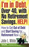 I'm in Debt, over 40, with No Retirement Savings - Help!, John L. White, 0974068748