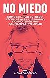 Miedo: No Miedo: Cómo Eliminar El Miedo, Técnicas Para Superarlo Y Cómo Tener Más Confianza En Ti Mismo (Spanish Edition)