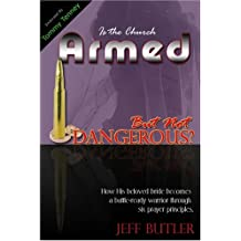 Is the Church Armed But Not Dangerous?: How His Beloved Bride Becomes a Battle-Ready Warrior Through Six Prayer Principles