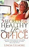 5 SECRETS OF HEALTHY LIFE IN THE OFFICE: Easy Way to Be Healthy and More Productive Working at Home or at the Office