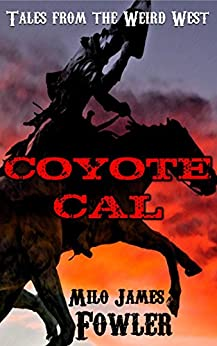 Coyote Cal - Tales from the Weird West by [Fowler, Milo James]