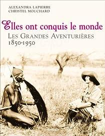 Elles ont conquis le monde : 1850-1950, les grandes aventurières par Alexandra Lapierre