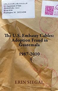 The U.S. Embassy Cables: Adoption Fraud in Guatemala, 1987-2010 by Erin Siegal (2011-12-25)