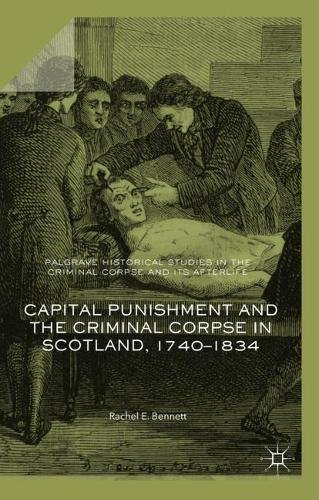 Capital Punishment and the Criminal Corpse in Scotland, 1740–1834 (Palgrave Historical Studies in the Criminal Corpse and its Afterlife)