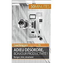 Adieu désordre, bonjour productivité !: Ranger, trier, structurer (Coaching pro t. 70) (French Edition)