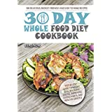 30-Day Whole Food Diet Cookbook: 100 Delicious and Easy Whole 30 Recipes (Step-by-Step Guide to Maximum Weight Loss, the Whole Foods Diet, Whole Food Cookbook, Healthy and Tasty Whole Foods Recipes)