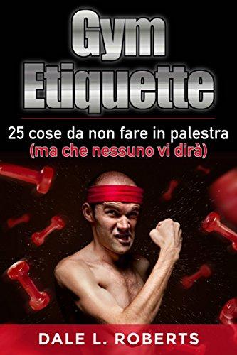 Gym Etiquette 25 cose da non fare in palestra (ma che nessuno vi dirà) (Italian Edition)