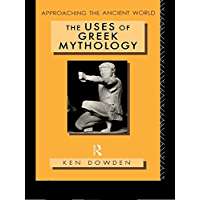 The Uses of Greek Mythology (Approaching the Ancient World)