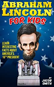 Abraham Lincoln For Kids Book - Learn Interesting Facts About The Life, History & Story of Abe Lincoln, His Assassination & More