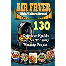 Air Fryer Recipes: 130 Delicious Healthy Recipes For Busy Working People( Air Fryer Cookbook, Instant Pot, Clean Eating, Healthy Cookbook,)