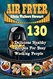 Air Fryer Recipes : 130 Delicious Healthy Recipes For Busy Working People( Air Fryer Cookbook, Instant Pot, Clean Eating, Weight Watchers, Healthy Cookbook, Paleo, Vegan)