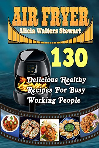 Air Fryer Recipes: 130 Delicious Healthy Recipes For Busy Working People( Air Fryer Cookbook, Instant Pot, Clean Eating, Healthy Cookbook,) by Alicia Walters Stewart
