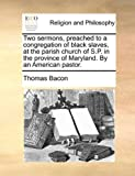 Two Sermons, Preached to a Congregation of Black Slaves, at the Parish Church of S P in the Province of Maryland by an American Pastor, Thomas Bacon, 1140854674