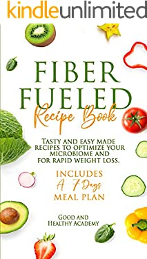 FIBER FUELED RECIPE BOOK: Tasty And Easy Made Recipes To Optimize Your Microbiome And For Rapid Weight Loss. Includes a 7-Days Meal Plan