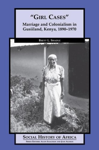 Girl Cases: Marriage and Colonialism in Gusiiland, Kenya, 1890-1970 (Social History of Africa Series)