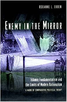 Book Enemy in the Mirror: Islamic Fundamentalism and the Limits of Modern Rationalism: A Work of Comparative Political Theory