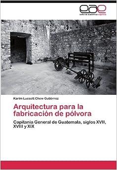 Arquitectura para la fabricación de pólvora: Capitanía General de Guatemala, siglos XVII, XVIII y XIX