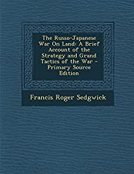 The Russo-Japanese War on Land: A Brief Account of the Strategy and Grand Tactics of the War - Primary Source Edition