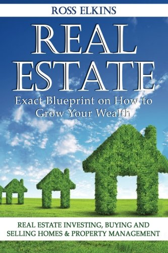 Real Estate: Exact Blueprint on How to Grow Your Wealth - Real Estate Investing, Buying and Selling Homes & Property