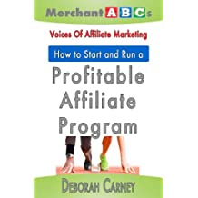 How To Start and Run An Affiliate Program from the Voices of Affiliate Marketing (Merchant ABCs Basics for Successful Affiliate Marketing Book 3)