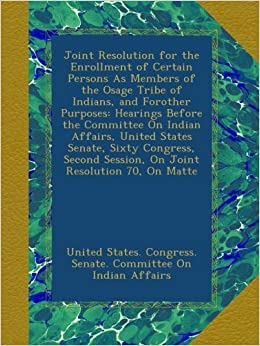 Joint Resolution for the Enrollment of Certain Persons As Members of the Osage Tribe of Indians, and Forother Purposes: Hearings Before the Committee ... Session, On Joint Resolution 70, On Matte
