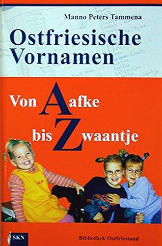 Ostfriesische Vornamen von A bis Z: Von Aafke bis Zwaantje. Besonderheiten und Merkwürdigkeiten der Namengebung in Ostfriesland