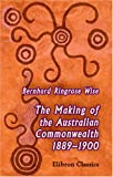 The Making of the Australian Commonwealth, 1889-1900 : A Stage in the Growth of the Empire, Wise, Bernhard Ringrose, 0543925188