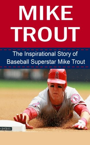 Mike Trout  The Inspirational Story Of Baseball Superstar Mike Trout  Mike Trout Unauthorized Biography  Los Angeles Angels Of Anaheim  Mlb Books